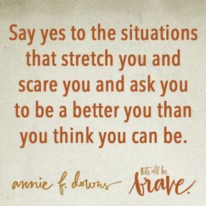 Say yes to the situations that stretch you and scare you and ask you to be a better you than you think you can be.